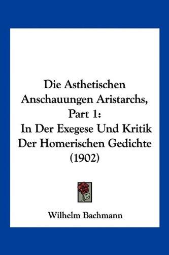 Die Asthetischen Anschauungen Aristarchs, Part 1: In Der Exegese Und Kritik Der Homerischen Gedichte (1902)