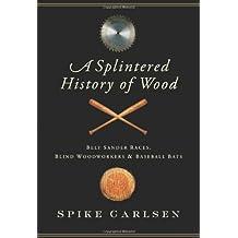 [A Splintered History of Wood] (By: Spike Carlsen) [published: September, 2008]