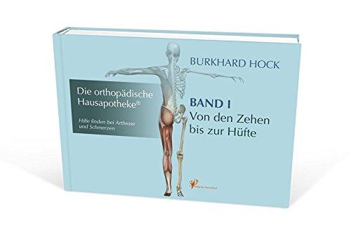 Die Orthopädische Hausapotheke - Band I: Hilfe finden bei Arthrose und Schmerzen - in Ihren Zehen-, Fuß-, Sprung-, Knie und Hüft-Gelenken.