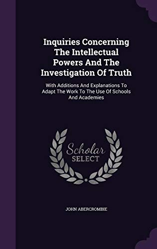 Inquiries Concerning the Intellectual Powers and the Investigation of Truth: With Additions and Explanations to Adapt the Work to the Use of Schools and Academies