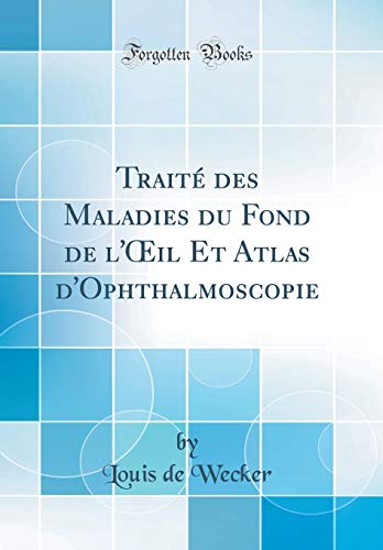 Traité Des Maladies Du Fond de l'Oeil Et Atlas d'Ophthalmoscopie (Classic Reprint) par Louis De Wecker