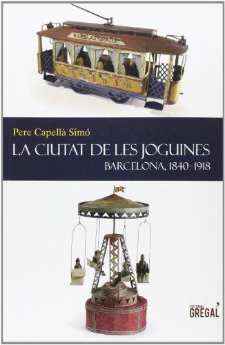 La ciutat de les joguines: Barcelona, 1840-1918 (Història i...)