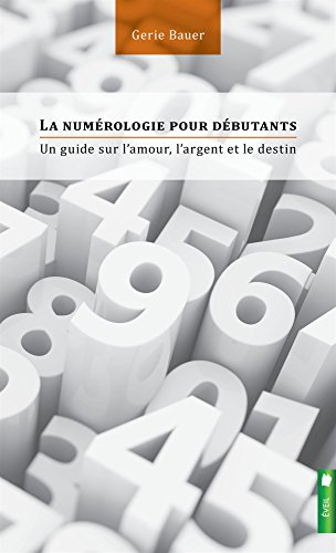 La numérologie pour débutants - Un guide sur l'amour, l'argent et le destin par Gerie Bauer