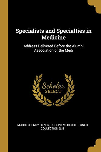 Specialists and Specialties in Medicine: Address Delivered Before the Alumni Association of the Medi -