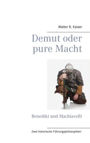 Download Demut oder pure Macht: Benedikt und Machiavelli: Zwei historische Führungsphilosophien