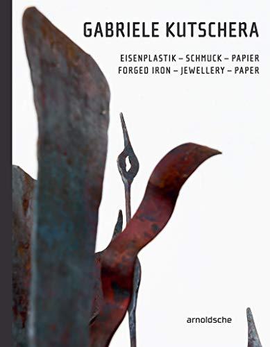 Gabriele Kutschera: Eisenplastik - Schmuck - Papier / Forged Iron - Jewellery - Paper