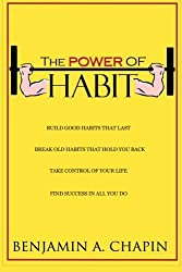 The Power Of Habit: How To Create Good Habits & Break Bad Habits by Benjamin A Chapin (2014-05-26)