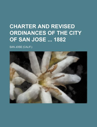 Charter and Revised Ordinances of the City of San Jose 1882