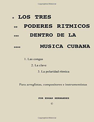 Los tres poderes ritmicos dentro de la musica cubana: Sistema para arreglar, componer e interpretar la musica cubana por Edgar Hernandez Collazo