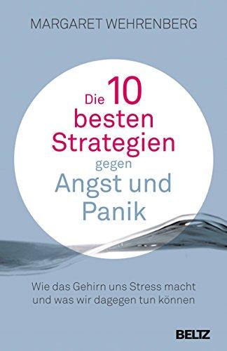 Die 10 besten Strategien gegen Angst und Panik: Wie das Gehirn uns Stress macht und was wir dagegen tun können. Mit Extra-Teil: Soforthilfe im Alltag (German Edition)