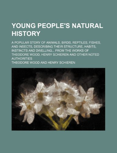 Young people's natural history; a popular story of animals, birds, reptiles, fishes, and insects, describing their structure, habits, instincts and ... Henry Schieren and other noted authorities
