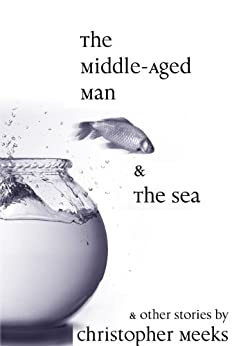The Middle-Aged Man and the Sea (English Edition) von [Meeks, Christopher]