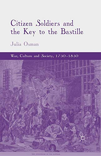 Citizen Soldiers and the Key to the Bastille (War, Culture and Society, 1750-1850)