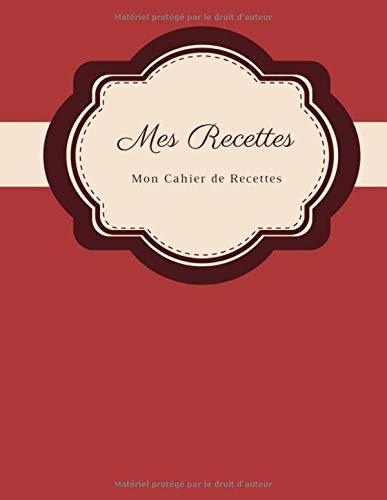 Mes Recettes Mon Cahier de Recettes: Mon cahier de recettes à remplir I livre cuisine I livre de recette I livre de recette a remplir (Livre Cuisine De)