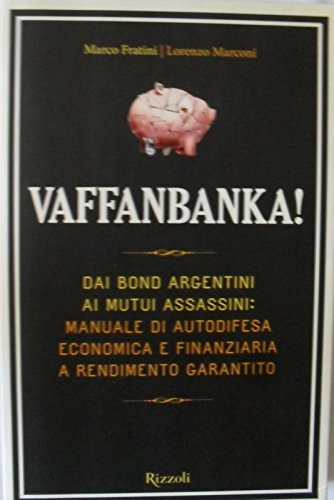 Vaffanbanka! dai bond argentini ai mutui assasini. manuale di autodifesa economica e finanziaria a rendimento garantito