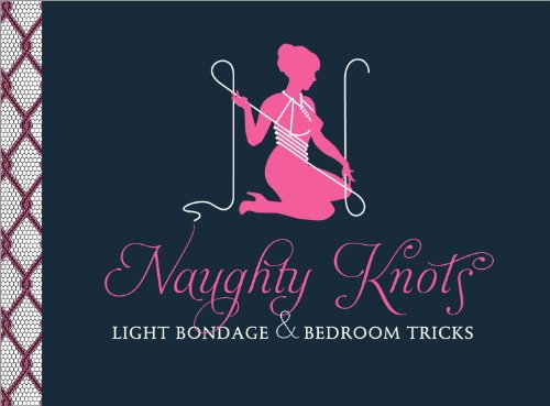 Naughty Knots: Light Bondage and Bedroom Tricks (English Edition) (Ideen Favor Party Engagement)
