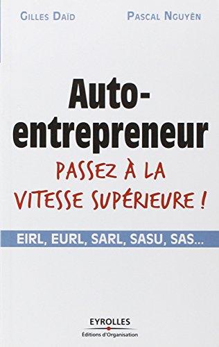 Auto-entrepreneur passez  la vitesse suprieure !: EIRL, EURL, SARL, SASU, SAS,...
