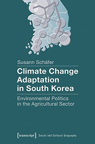 Climate Change Adaptation in South Korea: Environmental Politics in the Agricultural Sector (Sozial- und Kulturgeographie, Band 7)