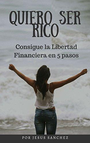 Quiero Ser Rico: Consigue la Libertad Financiera en 5 pasos por Jesus Sanchez