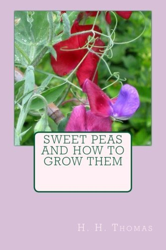 Sweet Peas and How to Grow Them by H. H. Thomas (2013-04-03)