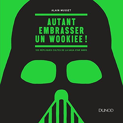 Autant embrasser un Wookiee ! - 100 rpliques cultes de la saga Star Wars