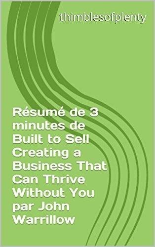 Résumé de 3 minutes de Built to Sell Creating a Business That Can Thrive Without You par John Warrillow (thimblesofplenty 3 Minute Business Book Summary t. 1) par thimblesofplenty