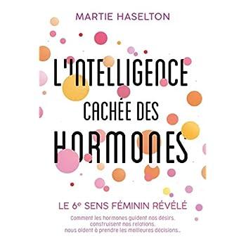 L'intelligence cachée des hormones: Le 6e sens féminin révélé. Comment les hormones guident nos désirs, construisent nos relations, nous aident à prendre les meilleures décisions...