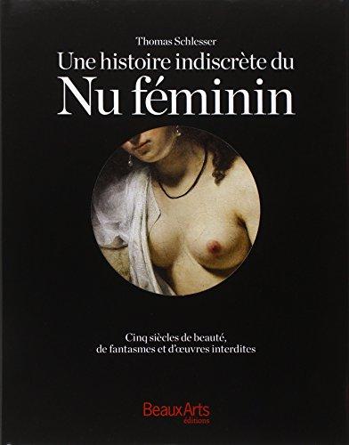 Une histoire indiscrète du Nu féminin : Cinq siècles de beauté, de fantasmes et d'oeuvres interdites par Thomas Schlesser