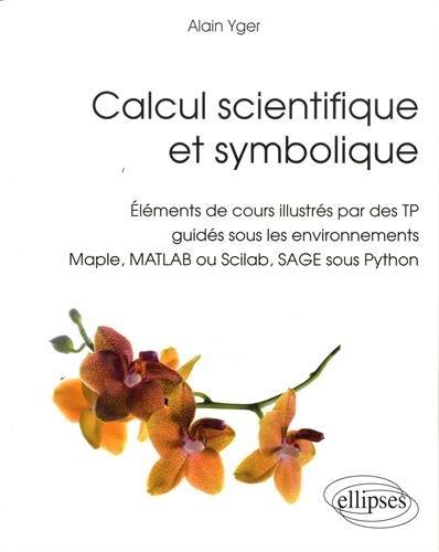 Calcul Scientifique et Symbolique Éléments de Cours Illustrés par des TP Guidés Sous Environnements Maple Matlab ou Scilab Sage sous Python