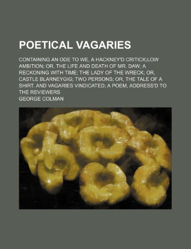 Poetical Vagaries; Containing an Ode to We, a Hackney'd Criticklow Ambition Or, the Life and Death of Mr. Daw a Reckoning With Time the Lady of the ... and Vagaries Vindicated a Poem, Address'd