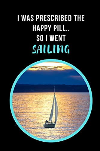 I Was Prescribed The Happy Pill, So I Went Sailing: Novelty Lined Notebook / Journal To Write In Perfect Gift Item (6 x 9 inches) -