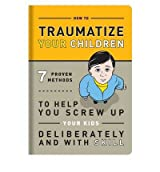 [(How to Traumatize Your Children: 7 Proven Methods to Help You Screw Up Your Kids Deliberately and with Skill)] [ By (author) Knock Knock ] [September, 2011]