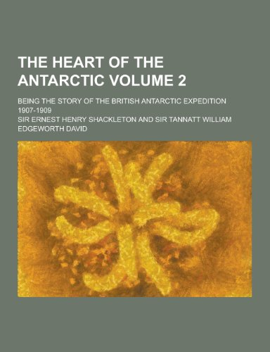 The Heart of the Antarctic; Being the Story of the British Antarctic Expedition 1907-1909 Volume 2