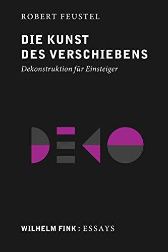 Die Kunst des Verschiebens: Dekonstruktion für Einsteiger (Wilhelm Fink: Essays)