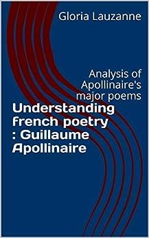 Understanding French Poetry : Guillaume Apollinaire: Analysis Of Apollinaire's Major Poems por Gloria Lauzanne Gratis