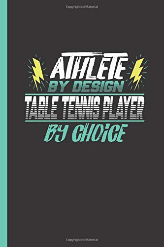 Athlete By Design Table Tennis Player By Choice: Notebook & Journal Or Diary For Ping Pong Sports Men & Women - Take Your Notes Or Gift It, College Ruled Paper (120 Pages, 6x9