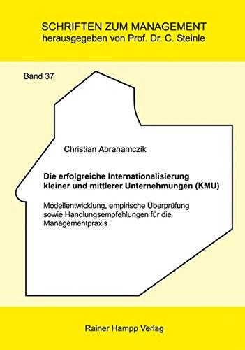 Die erfolgreiche Internationalisierung kleiner und mittlerer Unternehmungen (KMU): Modellentwicklung, empirische Überprüfung sowie ... Managementpraxis (Schriften zum Management)