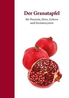 Der Granatapfel: Für Prostata, Herz, Gehirn und Immunsystem (Ratgeber 1)