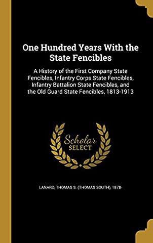 One Hundred Years with the State Fencibles: A History of the First Company State Fencibles, Infantry Corps State Fencibles, Infantry Battalion State ... and the Old Guard State Fencibles, 1813-1913