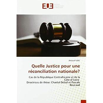 Quelle Justice pour une réconciliation nationale?: Cas de la République Centrafricaine et de la Côte d'Ivoire Directrices de thèse: Chantal Delsol et Pascale Boucaud