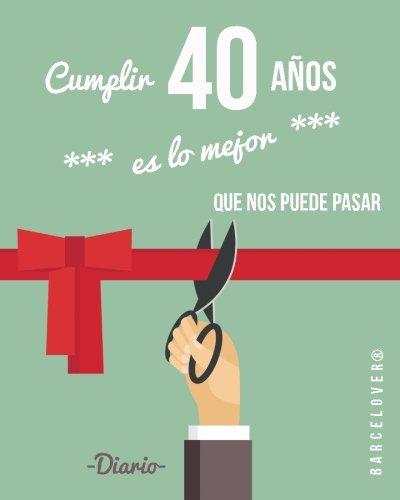 Cumplir 40 años es lo mejor que nos puede pasar. Diario. Birthday. Regalo: Barcelover por Barcelover