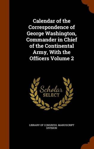 Calendar of the Correspondence of George Washington, Commander in Chief of the Continental Army, With the Officers Volume 2
