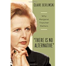 There Is No Alternative: Why Margaret Thatcher Matters by Claire Berlinski (2008-09-30)