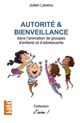 Autorité et bienveillance: dans l'animation de groupes d'enfants et d'adolescents par Julien Lavenu