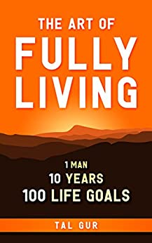 The Art of Fully Living: 1 Man. 10 Years. 100 Life Goals Around the World (English Edition)