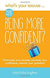 What's Your Excuse for Not Being More Confident?: Overcome Your Excuses, Increase Your Confidence Unleash Your Potential