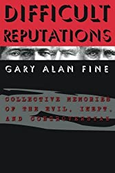 Difficult Reputations: Collective Memories of the Evil, Inept, and Controversial by Gary Alan Fine (2001-04-01)