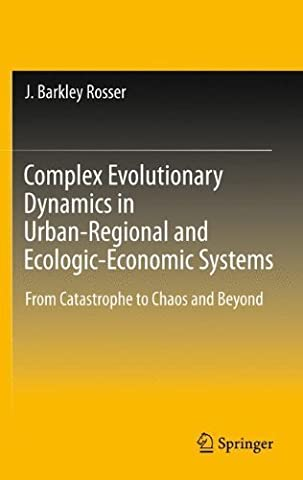 Complex Evolutionary Dynamics in Urban-Regional and Ecologic-Economic Systems: From Catastrophe to Chaos and Beyond by J. Barkley Rosser (2011-06-29)
