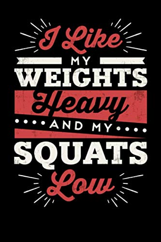 I Like My Weights Heavy And My Squats Low: Inspirational And Motivational Notebook -