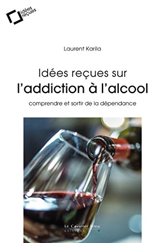 Idées reçues sur l'addiction à l'alcool: comprendre et sortir de la dépendance par Laurent Karila
